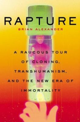 Rapture: A Raucous Tour of Cloning, Transhumanism, and the New Era of Immortality 9780465001057