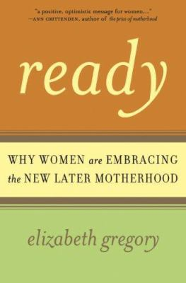 Ready: Why Women Are Embracing the New Later Motherhood 9780465027859