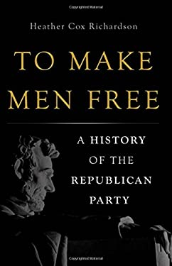 To Make Men Free : A History of the Republican Party