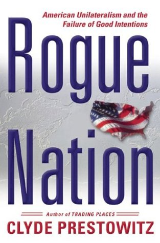 Rogue Nation : American Unilateralism and the Failure of Good Intentions
