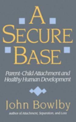 Secure Base: Parent-Child Attachment and Healthy Human Development