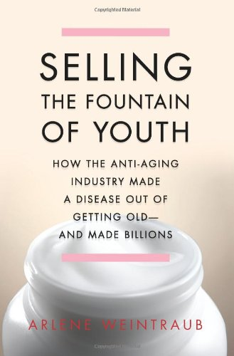 Selling the Fountain of Youth: How the Anti-Aging Industry Made a Disease Out of Getting Old-And Made Billions