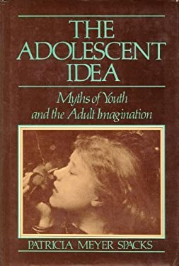 The Adolescent Idea: Myths of Youth and the Adult Imagination
