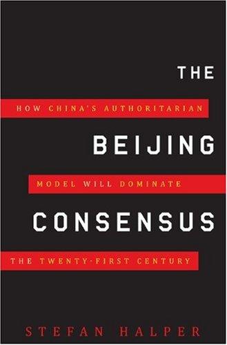 The Beijing Consensus: How China's Authoritarian Model Will Dominate the Twenty-First Century 9780465013616