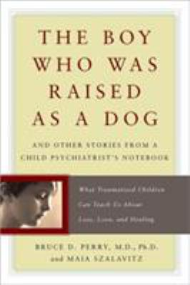 The Boy Who Was Raised as a Dog: And Other Stories from a Child Psychiatrist's Notebook: What Traumatized Children Can Teach Us about Loss, Love, and 9780465056538