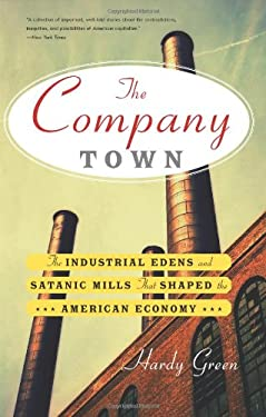 The Company Town: The Industrial Edens and Satanic Mills That Shaped the American Economy 9780465028863