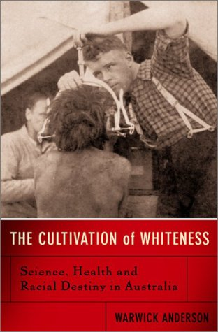The Cultivation of Whiteness: Science, Health, and Racial Destiny in Australia 9780465003051
