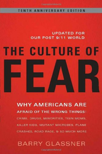 Culture of Fear : Why Americans Are Afraid of the Wrong Things - Crime, Drugs, Minorities, Teen Moms, Killer Kids, Mutant Microbes, Plane Crashes, Roa - 2nd Edition