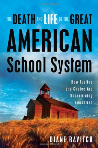 The Death and Life of the Great American School System: How Testing and Choice Are Undermining Education 9780465014910