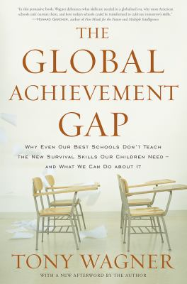 The Global Achievement Gap: Why Even Our Best Schools Don't Teach the New Survival Skills Our Children Need--And What We Can Do about It 9780465002306