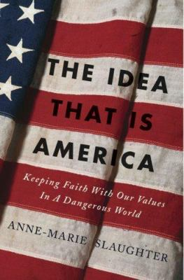 The Idea That Is America: Keeping Faith with Our Values in a Dangerous World 9780465078080