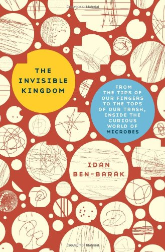 The Invisible Kingdom: From the Tips of Our Fingers to the Tops of Our Trash, Inside the Curious World of Microbes 9780465018871