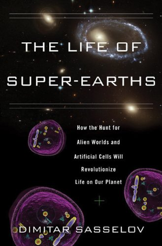 The Life of Super-Earths: How the Hunt for Alien Worlds and Artificial Cells Will Revolutionize Life on Our Planet 9780465021932