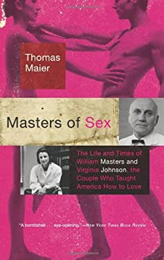 Masters of Sex: The Life and Times of William Masters and Virginia Johnson, the Couple Who Taught America How to Love 9780465020409