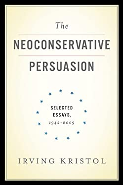 The Neoconservative Persuasion: Selected Essays, 1942-2009 - Kristol, Irving / Himmelfarb, Gertrude / Kristol, William
