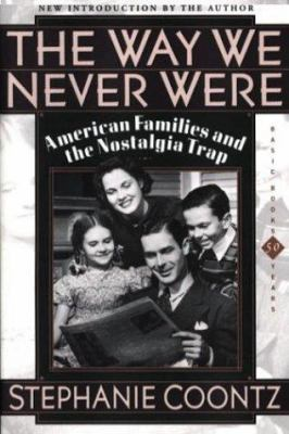 The Way We Never Were: American Families and the Nostalgia Trap 9780465090976
