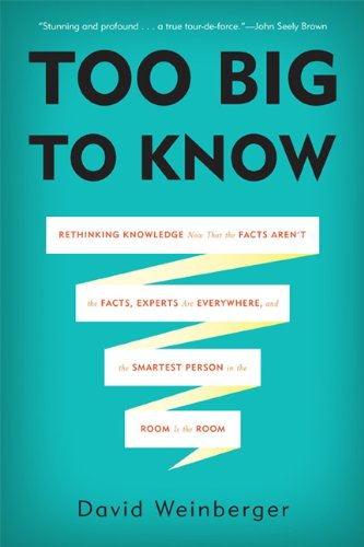 Too Big to Know: Rethinking Knowledge Now That the Facts Aren't the Facts, Experts Are Everywhere, and the Smartest Person in the Room 9780465021420