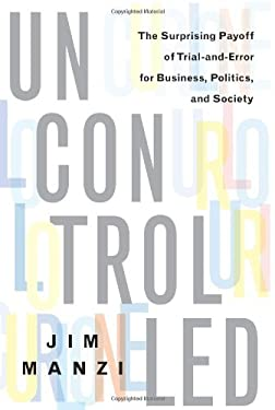 Uncontrolled: The Surprising Payoff of Trial-And-Error for Business, Politics, and Society 9780465023240