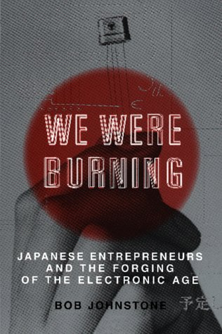 We Were Burning: Japanese Entrepreneurs & the Forging of the Electronic Age 9780465091171