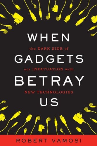 When Gadgets Betray Us: The Dark Side of Our Infatuation with New Technologies 9780465019588