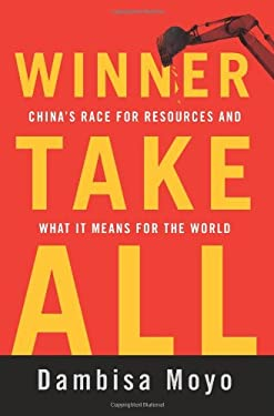 Winner Take All: China's Race for Resources and What It Means for the World 9780465028283