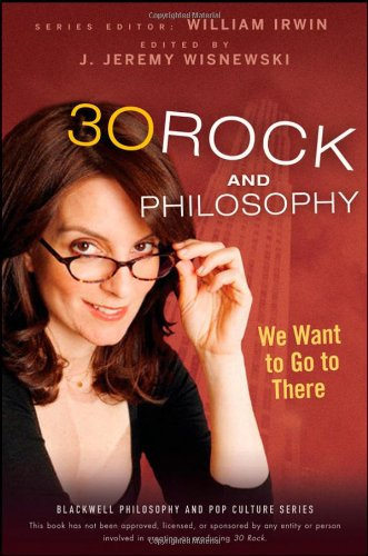 30 Rock and Philosophy: We Want to Go to There 9780470575581