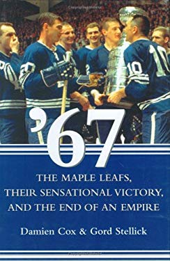 '67: The Maple Leafs, Their Sensational Victory, and the End of an Empire 9780470834008