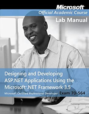 Exam 70-564, Lab Manual: Designing and Developing ASP.Net Applications Using the Microsoft .Net Framework 3.5 9780470578131