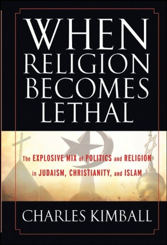 When Religion Becomes Lethal: The Explosive Mix of Politics and Religion in Judaism, Christianity, and Islam 9780470581902