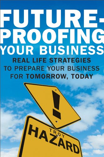 Future-Proofing Your Business: Real-Life Strategies to Prepare Your Business for Tomorrow, Today - Hazard, Troy