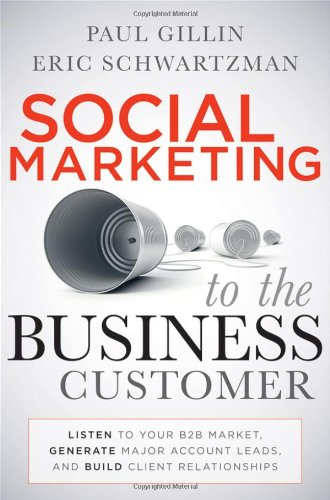 Social Marketing to the Business Customer: Listen to Your B2B Market, Generate Major Account Leads, and Build Client Relationships 9780470639337
