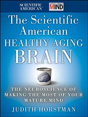 The Scientific American Healthy Aging Brain: The Neuroscience of Making the Most of Your Mature Mind 9780470647738
