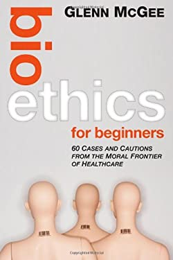 Bioethics for Beginners: 60 Cases and Cautions from the Moral Frontier of Healthcare 9780470659113