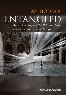 Entangled: An Archaeology of the Relationships Between Humans and Things 9780470672129