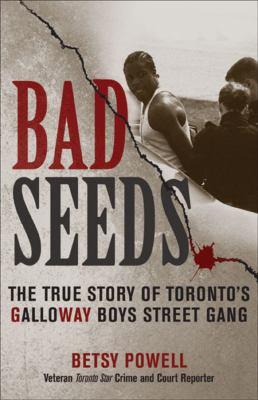 Bad Seeds: The True Story of Toronto's Galloway Boys Street Gang 9780470840603