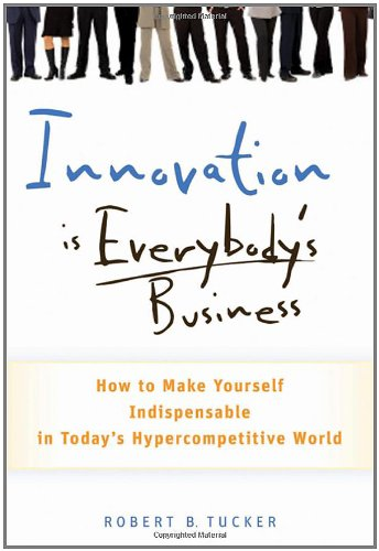 Innovation Is Everybody's Business: How to Make Yourself Indispensable in Today's Hypercompetitive World 9780470891742