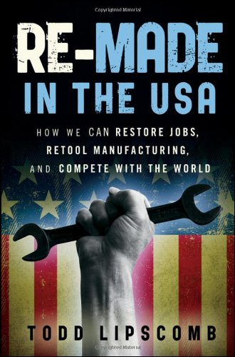 Re-Made in the USA: How We Can Restore Jobs, Retool Manufacturing, and Compete with the World 9780470929926