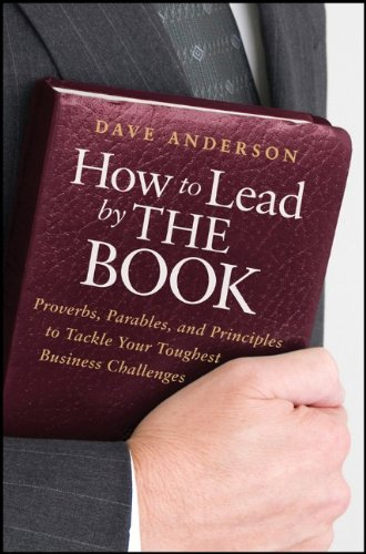 How to Lead by the Book: Proverbs, Parables, and Principles to Tackle Your Toughest Business Challenges 9780470936283