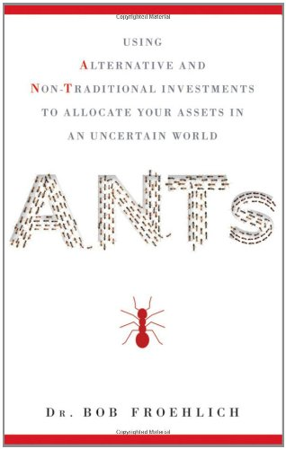 ANTs: Using Alternative and Non-Traditional Investments to Allocate Your Assets in an Uncertain World 9780470944998