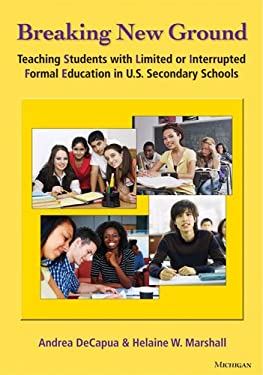 Breaking New Ground: Teaching Students with Limited or Interrupted Formal Education in U.S. Secondary Schools 9780472034529