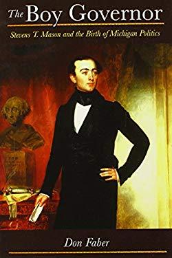 The Boy Governor: Stevens T. Mason and the Birth of Michigan Politics 9780472051588