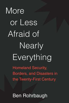 More or Less Afraid of Nearly Everything: Homeland Security, Borders, and Disasters in the Twenty-First Century