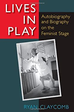 Lives in Play: Autobiography and Biography on the Feminist Stage 9780472118403