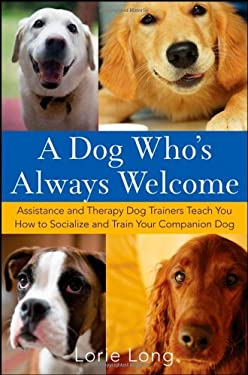 A Dog Who's Always Welcome: Assistance and Therapy Dog Trainers Teach You How to Socialize and Train Your Companion Dog 9780470142486