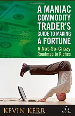 A Maniac Commodity Trader's Guide to Making a Fortune: A Not-So-Crazy Roadmap to Riches 9780471771906