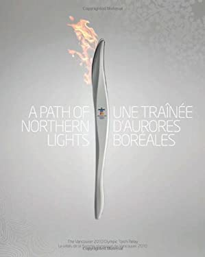 A   Path of Northern Lights/Une Trainee D'Aurores Boreales: The Story of the Vancouver 2010 Olympic Torch Relay/L'Histoire Du Relais de La Flamme Olym 9780470161524