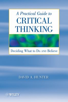A Practical Guide to Critical Thinking: Deciding What to Do and Believe 9780470167571