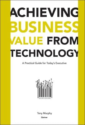 Achieving Business Value from Technology: A Practical Guide for Today's Executive 9780471232308