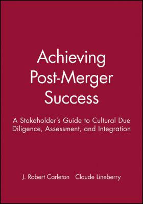 Achieving Post-Merger Success: A Stakeholder's Guide to Cultural Due Diligence, Assessment, and Integration 9780470631539