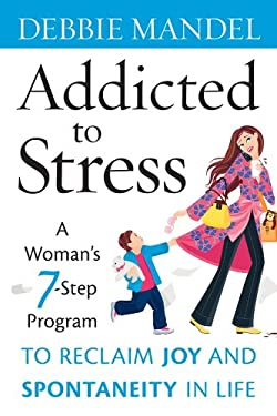 Addicted to Stress: A Woman's 7-Step Program to Reclaim Joy and Spontaneity in Life 9780470343753